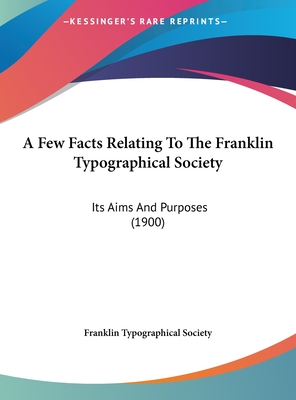 A Few Facts Relating to the Franklin Typographical Society: Its Aims and Purposes (1900) - Franklin Typographical Society
