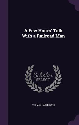 A Few Hours' Talk with a Railroad Man - Bowne, Thomas Haig