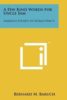 A Few Kind Words for Uncle Sam: America's Efforts in World War II - Baruch, Bernard M