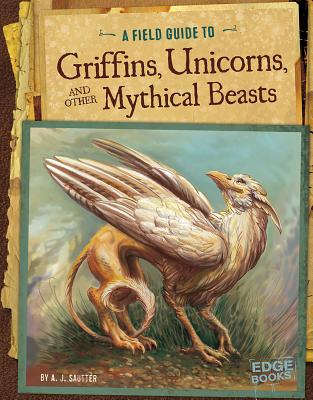 A Field Guide to Griffins, Unicorns, and Other Mythical Beasts - Sautter, A J