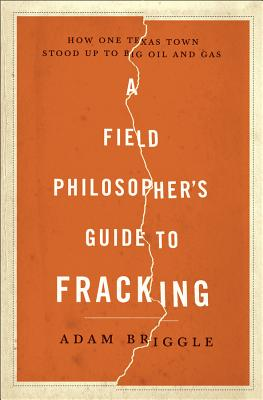 A Field Philosopher's Guide to Fracking: How One Texas Town Stood Up to Big Oil and Gas - Briggle, Adam