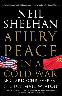 A Fiery Peace in a Cold War: Bernard Schriever and the Ultimate Weapon - Sheehan, Neil