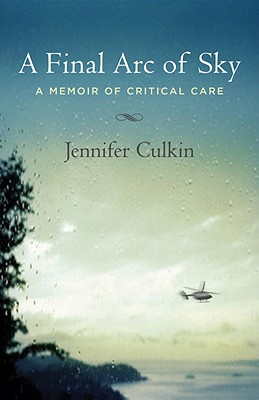 A Final Arc of Sky: A Memoir of Critical Care - Culkin, Jennifer