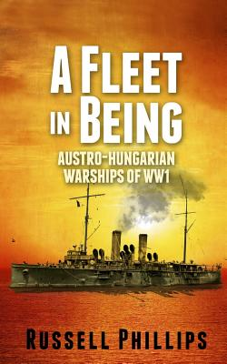 A Fleet in Being: Austro-Hungarian Warships of WWI - Phillips, Russell