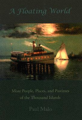 A Floating World: More People, Places, and Pastimes of the Thousand Islands - Malo, Paul