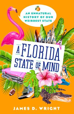 A Florida State of Mind: An Unnatural History of Our Weirdest State - Wright, James D, Professor