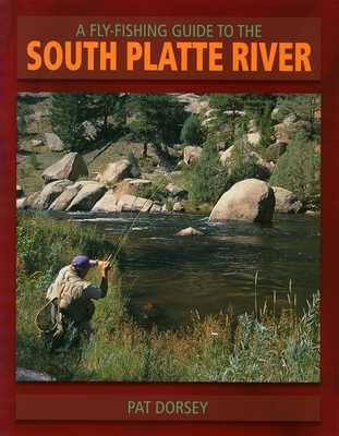 A Fly Fishing Guide to the South Platte River - Dorsey, Pat