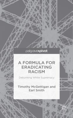 A Formula for Eradicating Racism: Debunking White Supremacy - McGettigan, Timothy, and Smith, Earl