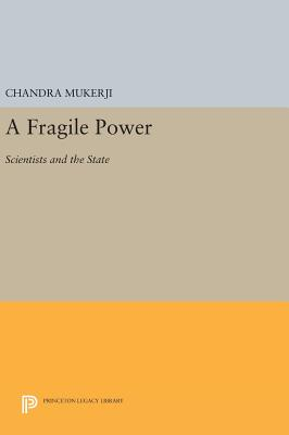 A Fragile Power: Scientists and the State - Mukerji, Chandra