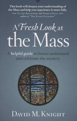 A Fresh Look at the Mass: A Helpful Guide to Better Understand and Celebrate the Mystery - Knight, David