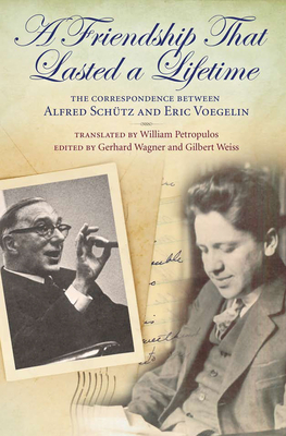 A Friendship That Lasted a Lifetime: The Correspondence Between Alfred Schutz and Eric Voegelin - Petropulos, William (Translated by), and Wagner, Gerhard (Editor), and Weiss, Gilbert (Editor)