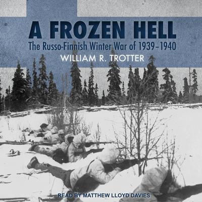 A Frozen Hell: The Russo-Finnish Winter War of 1939-1940 - Trotter, William R, and Davies, Matthew Lloyd (Narrator)