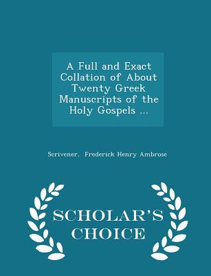 A Full and Exact Collation of about Twenty Greek Manuscripts of the Holy Gospels ... - Scholar's Choice Edition - Frederick Henry Ambrose, Scrivener