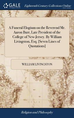 A Funeral Elogium on the Reverend Mr. Aaron Burr, Late President of the College of New-Jersey. by William Livingston, Esq. [seven Lines of Quotations] - Livingston, William