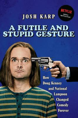A Futile and Stupid Gesture: How Doug Kenney and National Lampoon Changed Comedy Forever - Karp, Josh