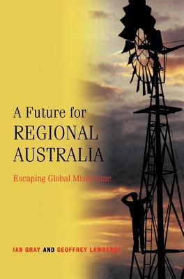 A Future for Regional Australia: Escaping Global Misfortune - Gray, I W