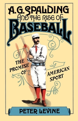 A. G. Spalding and the Rise of Baseball: The Promise of American Sport - Levine, Peter, MD