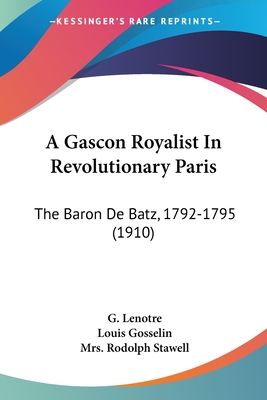A Gascon Royalist in Revolutionary Paris: The Baron de Batz, 1792-1795 (1910) - Lenotre, G, and Gosselin, Louis, and Stawell, Mrs Rodolph (Translated by)