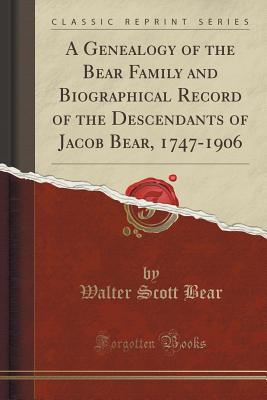 A Genealogy of the Bear Family and Biographical Record of the Descendants of Jacob Bear, 1747-1906 (Classic Reprint) - Bear, Walter Scott