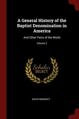 A General History of the Baptist Denomination in America: And Other Parts of the World; Volume 2 - Benedict, David