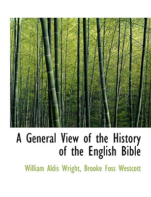 A General View of the History of the English Bible - Wright, William Aldis, and Westcott, Brooke Foss, bp.