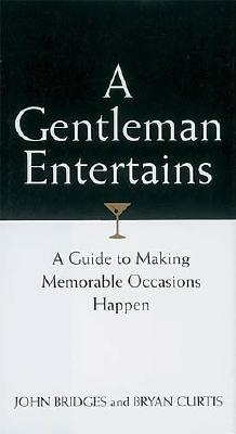 A Gentleman Entertains: A Guide to Making Memorable Occasions Happen - Bridges, John, and Curtis, Bryan, and Thomas Nelson Publishers