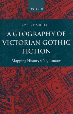 A Geography of Victorian Gothic Fiction: Mapping History's Nightmares - Mighall, Robert, Dr.