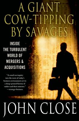A Giant Cow-Tipping by Savages: Inside the Turbulent World of Mergers and Acquisitions - Close, John Weir