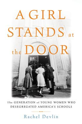 A Girl Stands at the Door: The Generation of Young Women Who Desegregated America's Schools - Devlin, Rachel