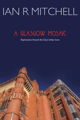 A Glasgow Mosaic: Cultural Icons of the City - Mitchell, Ian R.