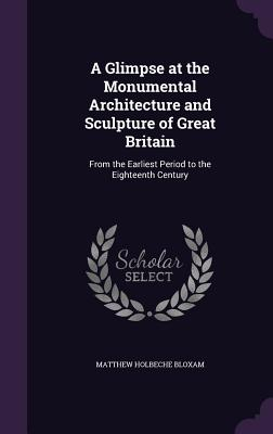 A Glimpse at the Monumental Architecture and Sculpture of Great Britain: From the Earliest Period to the Eighteenth Century - Bloxam, Matthew Holbeche