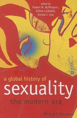 A Global History of Sexuality: The Modern Era - Buffington, Robert M. (Editor), and Luibheid, Eithne (Editor), and Guy, Donna J. (Editor)