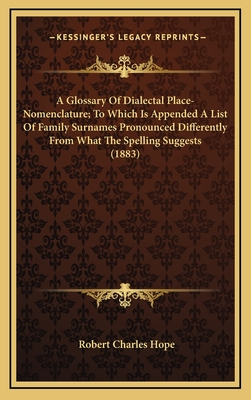 A Glossary of Dialectal Place-Nomenclature; To Which Is Appended a List of Family Surnames Pronounced Differently from What the Spelling Suggests (1883) - Hope, Robert Charles