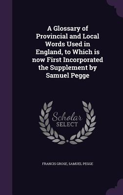 A Glossary of Provincial and Local Words Used in England, to Which Is Now First Incorporated the Supplement by Samuel Pegge - Grose, Francis, and Pegge, Samuel
