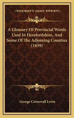 A Glossary of Provincial Words Used in Herefordshire, and Some of the Adjoining Counties (1839) - Lewis, George Cornewall, Sir