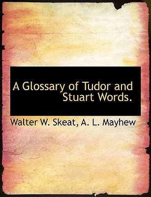 A Glossary of Tudor and Stuart Words. - Skeat, Walter W, and Mayhew, A L
