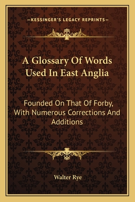 A Glossary of Words Used in East Anglia: Founded on That of Forby, with Numerous Corrections and Additions - Rye, Walter