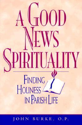 A Good New Spirituality: Finding Holiness in Parish Life - Burke, John