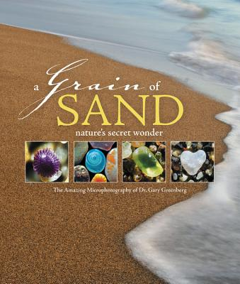 A Grain of Sand: Nature's Secret Wonder - Greenberg, Gary, and Keach, Stacy (Foreword by)
