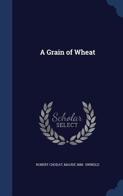 A Grain of Wheat - Chodat, Robert, and Swingle, Maude 1888-