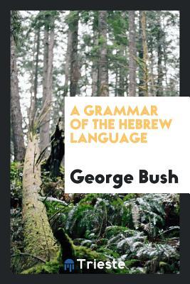 A Grammar of the Hebrew Language - Bush, George, President