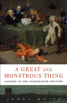 A Great and Monstrous Thing: London in the Eighteenth Century - White, Jerry