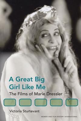 A Great Big Girl Like Me: The Films of Marie Dressler - Sturtevant, Victoria, Professor