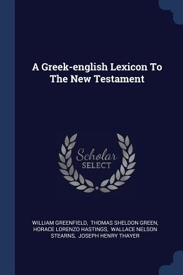 A Greek-English Lexicon to the New Testament - Greenfield, William, and Thomas Sheldon Green (Creator), and Horace Lorenzo Hastings (Creator)