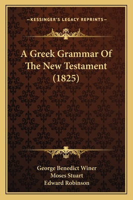 A Greek Grammar of the New Testament (1825) - Winer, George Benedict, and Stuart, Moses (Translated by), and Robinson, Edward (Translated by)
