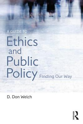 A Guide to Ethics and Public Policy: Finding Our Way - Welch, D Don