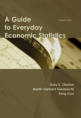 A Guide to Everyday Economic Statistics - Clayton, Gary E, and Giesbrecht, Martin Gerhard
