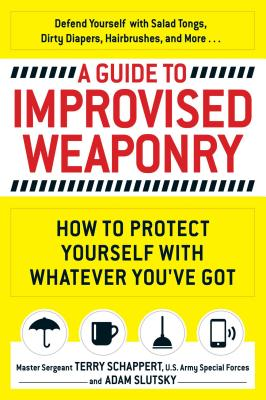 A Guide to Improvised Weaponry: How to Protect Yourself with Whatever You've Got - Schappert, Terry, and Slutsky, Adam