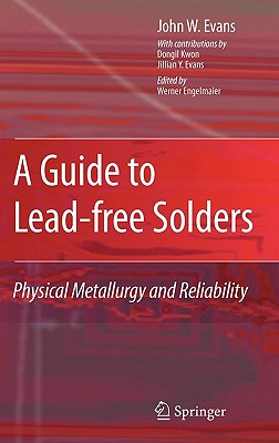 A Guide to Lead-Free Solders: Physical Metallurgy and Reliability - Evans, John W