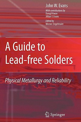 A Guide to Lead-free Solders: Physical Metallurgy and Reliability - Evans, John W., and Engelmaier, Werner (Editor), and Kwon, Dong-Il (Contributions by)